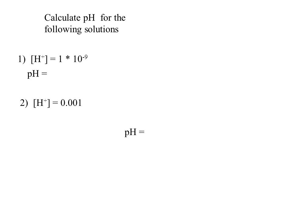 Calculate pH for the following solutions. 1) [H+] = 1 * 10-9. pH = -log (1*10-9) = -(-9) = 9. 2) [H+] = 0.001.